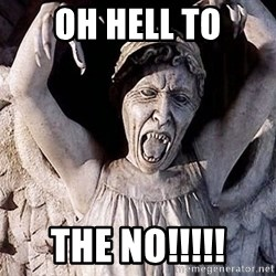 Weeping angel meme - Oh Hell to the no!!!!!
