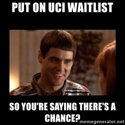 Lloyd-So you're saying there's a chance! - Put on UCI Waitlist So you're saying there's a chance?