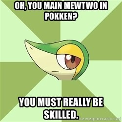 Smugleaf - Oh, you main Mewtwo in Pokken? You must really be skilled.