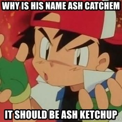 Y U NO ASH - why is his name ash catchem it should be ash ketchup