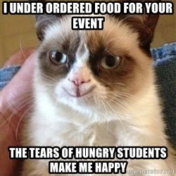 Happy Grumpy Cat 2 - I under ordered food for your event  The tears of hungry students make me happy