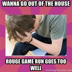 First World Gamer Problems - WANNA GO OUT OF THE HOUSE ROUGE GAME RUN GOES TOO WELL