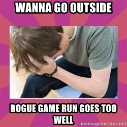 First World Gamer Problems - wanna go outside rogue game run goes too well