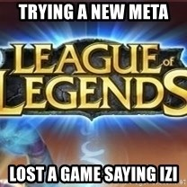 League of legends - Trying a new meta  Lost a game saying izi