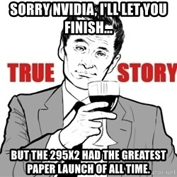 true story - Sorry nVIDIA, I'll let you finish... but the 295x2 had the greatest paper launch of all time.