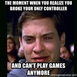 crying peter parker - The moment when you realize you broke your only controller  And can't play games anymore
