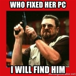 Angry Walter With Gun - who fixed her pc i will find him