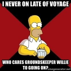 Homer Jay Simpson - I NEVER ON LATE OF VOYAGE WHO CARES GROUNDSKEEPER WILLIE TO GOING ON?