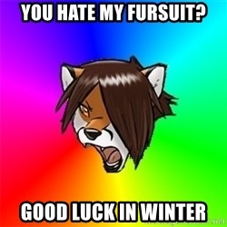 Advice Furry - YOU HATE MY FURSUIT? GOOD LUCK IN WINTER