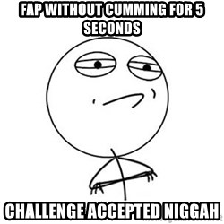 Challenge Accepted HD 1 - fap without cumming for 5 seconds challenge accepted niggah