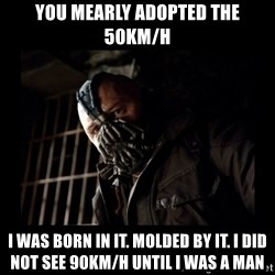 Bane Meme - you mearly adopted the 50km/h I was born in it. Molded by it. I did not see 90km/h until I was a man