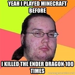Gordo Nerd - yeah I played minecraft before I killed the ender Dragon 100 times