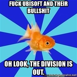 Absentminded Goldfish - Fuck ubisoft and their bullshit Oh look, The division is out.