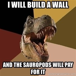 Raging T-rex - I will build a wall and the sauropods will pay for it