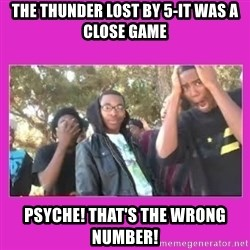 SIKE that's the wrong number  - THe thunder lost by 5-it was a close game psyche! that's the wrong number!