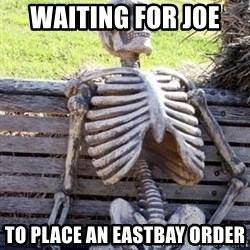 Waiting For Op - Waiting for Joe  to place an eastbay order