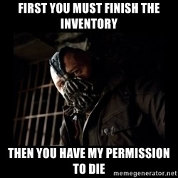 Bane Meme - First you must finish the inventory Then you have my permission to die