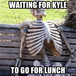 Waiting For Op - Waiting for Kyle to go for lunch