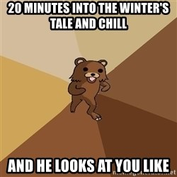 Pedo Bear From Beyond - 20 minutes into the winter's tale and chill and he looks at you like