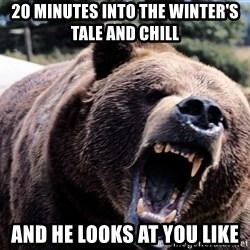 Bear week - 20 minutes into the winter's tale and chill and he looks at you like