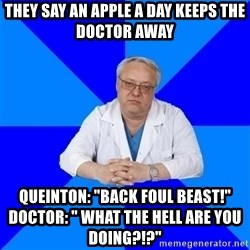 "doctor_atypical - They say an apple a day keeps the doctor away Queinton: ""Back foul beast!""                             Doctor: "" What the hell are you doing?!?"""