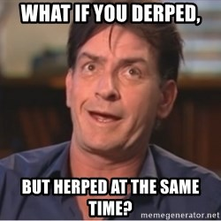 Sheen Derp - What if you derped,  but herped at the same time?