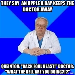 "doctor_atypical - THey say  an apple a day keeps the doctor away Queinton: ""Back foul beast!"" Doctor: ""What the Hell are you doing?!?"""
