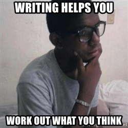 Thinking Nigga - writing helps you work out what you think