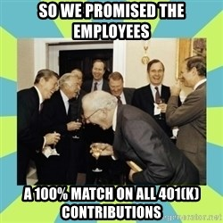 reagan white house laughing - So we promised the employees a 100% match on all 401(k) contributions