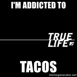 true life - I'm addicted to TACOS