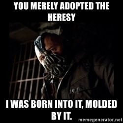 Bane Meme - You merely adopted the heresy i was born into it, molded by it.