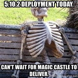 Waiting For Op - 5.10.2 deployment today. Can't wait for Magic Castle to deliver.