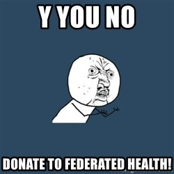 y you no - Y you no donate to federated health!