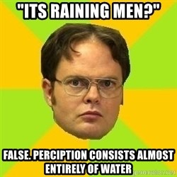 "Courage Dwight - ""Its raining men?"" False. perciption consists almost entirely of water"