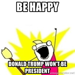 x all the y - Be happy Donald trump won't be president