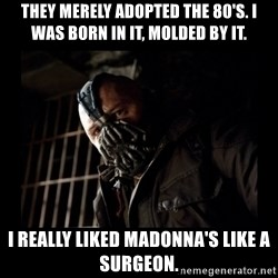 Bane Meme - they merely adopted the 80's. i was born in it, molded by it. i really liked madonna's Like a Surgeon.