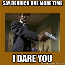 say what one more time - Say derrick one more time I dare you