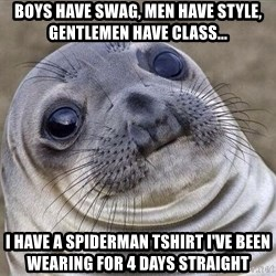 Awkward Seal - Boys have swag, men have style, gentlemen have class... I have a spiderman tshirt I've been wearing for 4 days straight