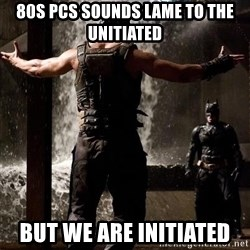 Bane Let the Games Begin - 80s PCs sounds lame to the unitiated but we are initiated