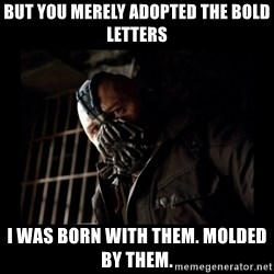 Bane Meme - but you merely adopted the bold letters I was born with them. molded by them.