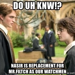 Harry Potter  - Do uh knw!? nasir is replacement for mr.filtch as our watchmen