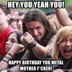 Ridiculously Photogenic Metalhead Guy - HEY YOU YEAH YOU! HAPPY BIRTHDAY YOU METAL MOTHER F*CKER!