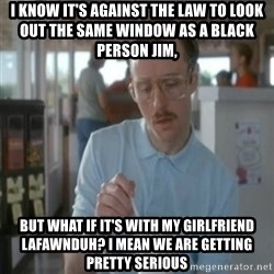 Pretty serious - I know it's against the law to look out the same window as a black person Jim, but what if it's with my girlfriend Lafawnduh? i mean we are getting pretty serious