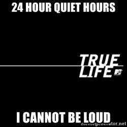 true life - 24 Hour Quiet Hours  I cannot be loud