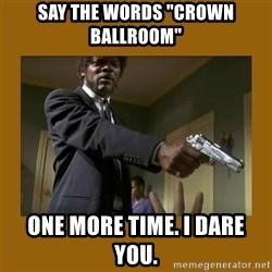 "say what one more time - Say the words ""Crown Ballroom"" one more time. I dare you."