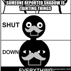 Shut Down Everything - Someone Reported Shadow is tainting things
