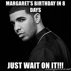 Drake quotes - margaret's birthday in 8 days just wait on it!!!