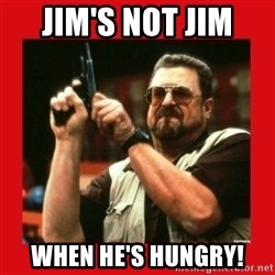 Angry Walter With Gun - Jim's not Jim  When he's hungry!