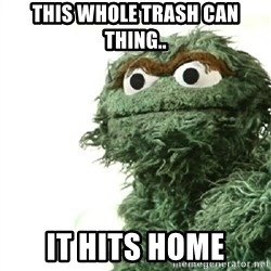 Sad Oscar - This whole trash can thing.. it hits home