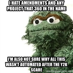 Sad Oscar - I hate amendments and any project that 360 in the name I'm also not sure why all this wasn't automated after the y2k scare